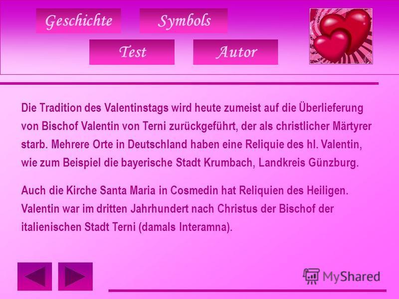 GeschichteSymbols Die Tradition des Valentinstags wird heute zumeist auf die Überlieferung von Bischof Valentin von Terni zurückgeführt, der als christlicher Märtyrer starb. Mehrere Orte in Deutschland haben eine Reliquie des hl. Valentin, wie zum Be