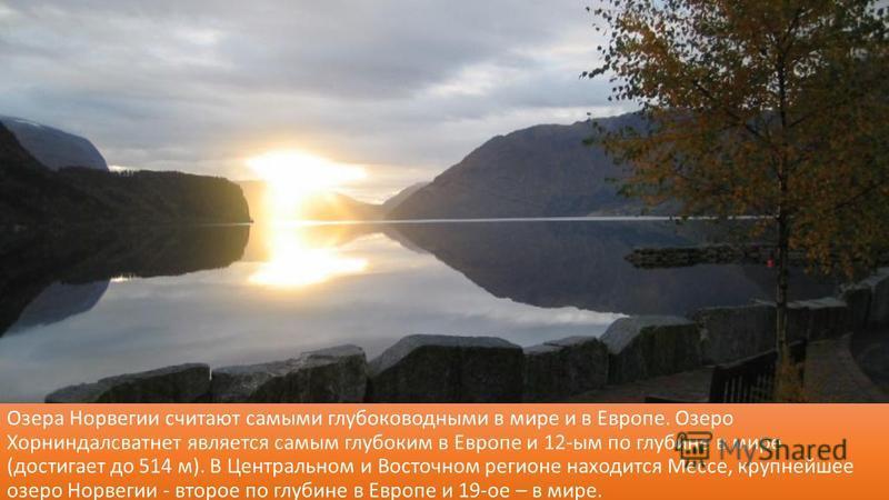 Озера Норвегии считают самыми глубоководными в мире и в Европе. Озеро Хорниндалсватнет является самым глубоким в Европе и 12-ым по глубине в мире (достигает до 514 м). В Центральном и Восточном регионе находится Мессе, крупнейшее озеро Норвегии - вто