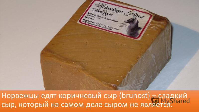 Норвежцы едят коричневый сыр (brunost) – сладкий сыр, который на самом деле сыром не является.