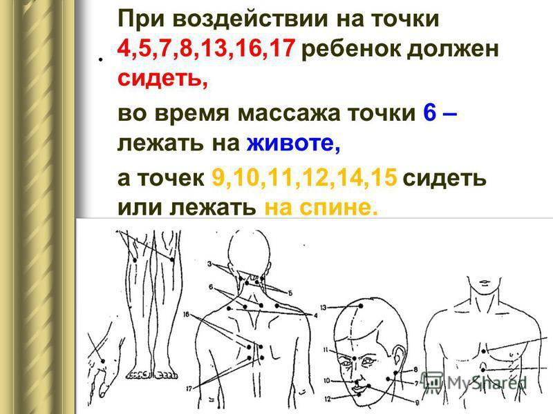 . При воздействии на точки 4,5,7,8,13,16,17 ребенок должен сидеть, во время массажа точки 6 – лежать на животе, а точек 9,10,11,12,14,15 сидеть или лежать на спине.