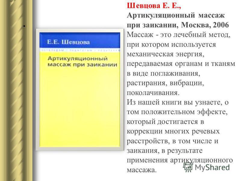 . Шевцова Е. Е., Артикуляционный массаж при заикании, Москва, 2006 Массаж - это лечебный метод, при котором используется механическая энергия, передаваемая органам и тканям в виде поглаживания, растирания, вибрации, поколачивания. Из нашей книги вы у