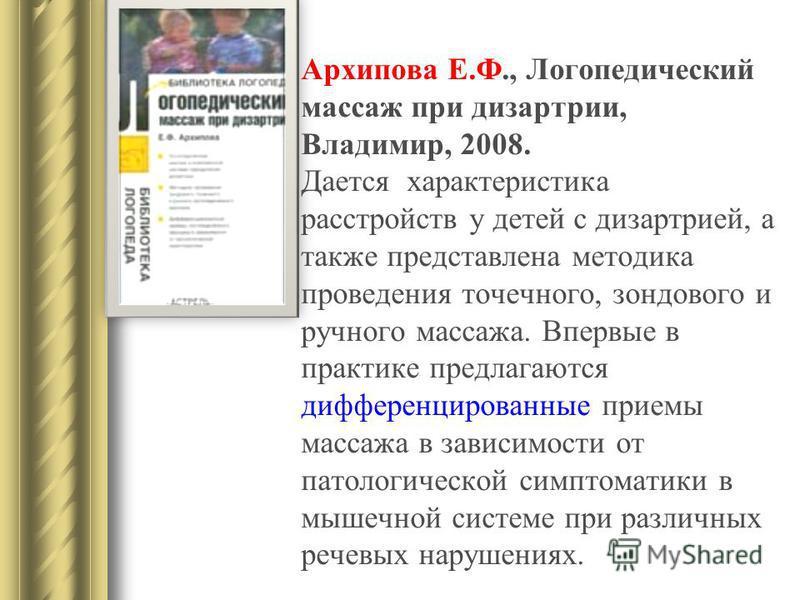 Архипова Е.Ф., Логопедический массаж при дизартрии, Владимир, 2008. Дается характеристика расстройств у детей с дизартрией, а также представлена методика проведения точечного, зондового и ручного массажа. Впервые в практике предлагаются дифференциров
