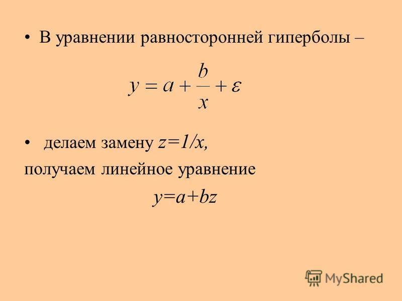 В уравнении равносторонней гиперболы – делаем замену z=1/x, получаем линейное уравнение y=a+bz