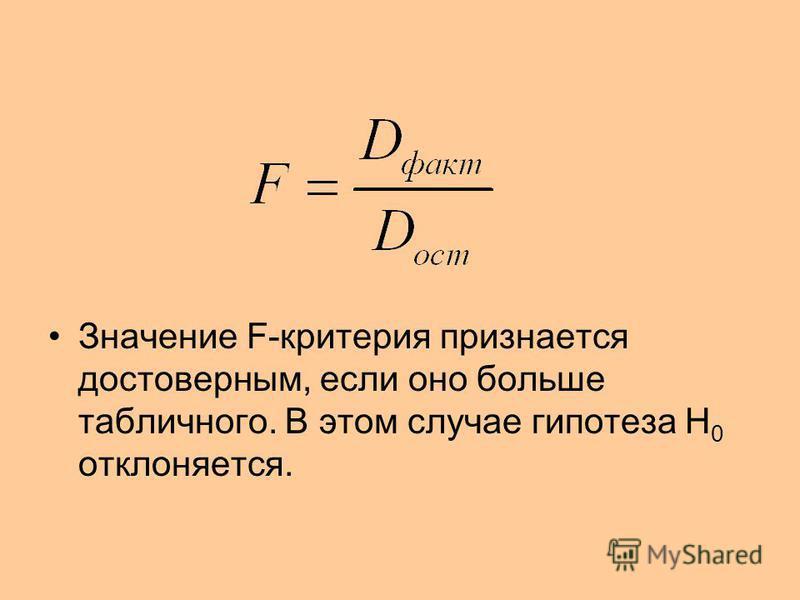 Значение F-критерия признается достоверным, если оно больше табличного. В этом случае гипотеза H 0 отклоняется.