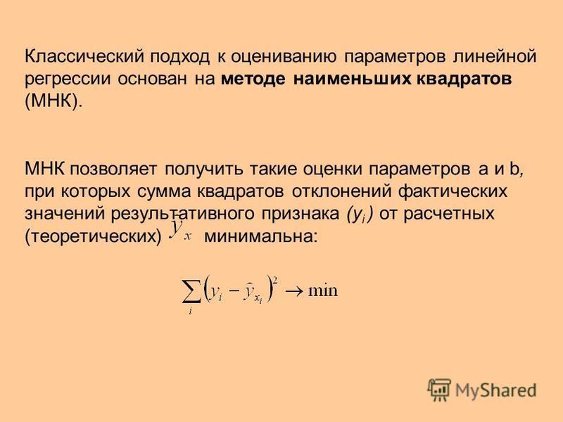 Классический подход к оцениванию параметров линейной регрессии основан на методе наименьших квадратов (МНК). МНК позволяет получить такие оценки параметров а и b, при которых сумма квадратов отклонений фактических значений результативного признака (у