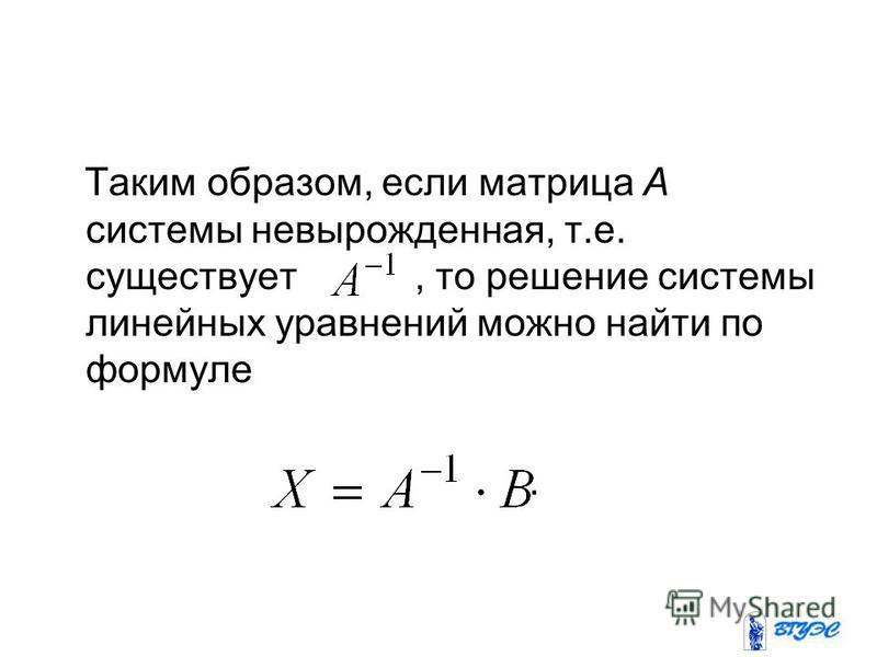 Таким образом, если матрица А системы невырожденная, т.е. существует, то решение системы линейных уравнений можно найти по формуле.