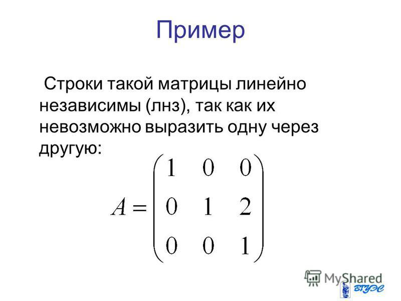 Пример Строки такой матрицы линейно независимы (линз), так как их невозможно выразить одну через другую: