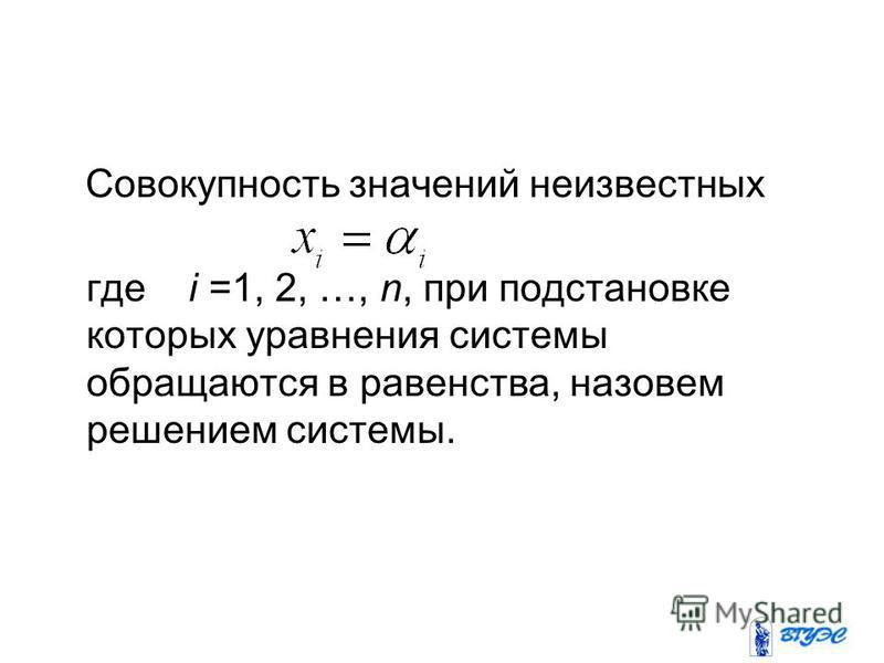 Совокупность значений неизвестных где i =1, 2, …, n, при подстановке которых уравнения системы обращаются в равенства, назовем решением системы.