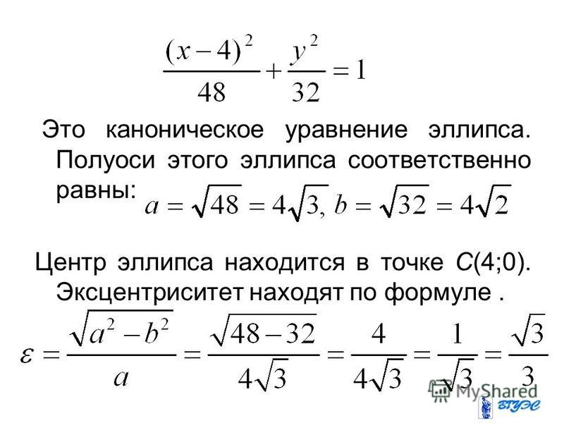 Это каноническое уравнение эллипса. Полуоси этого эллипса соответственно равны:. Центр эллипса находится в точке С(4;0). Эксцентриситет находят по формуле.