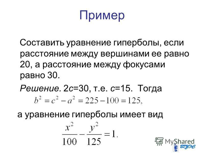 Пример Составить уравнение гиперболы, если расстояние между вершинами ее равно 20, а расстояние между фокусами равно 30. Решение. 2 с=30, т.е. с=15. Тогда а уравнение гиперболы имеет вид