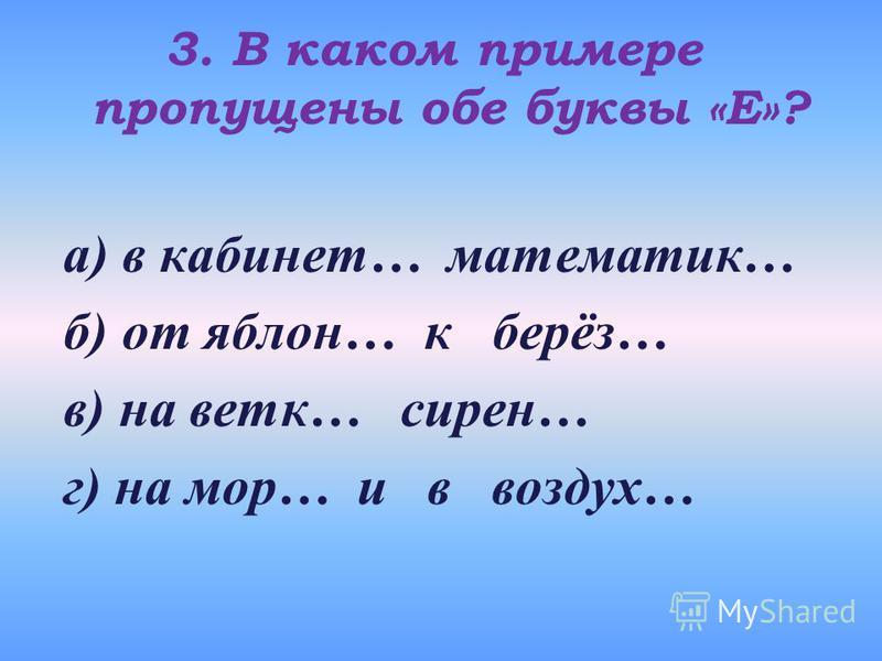 3. В каком примере пропущены обе буквы «Е»? а) в кабинет… математик… б) от яблони… к берёз… в) на веткеее… сирен… г) на мор… и в воздух…