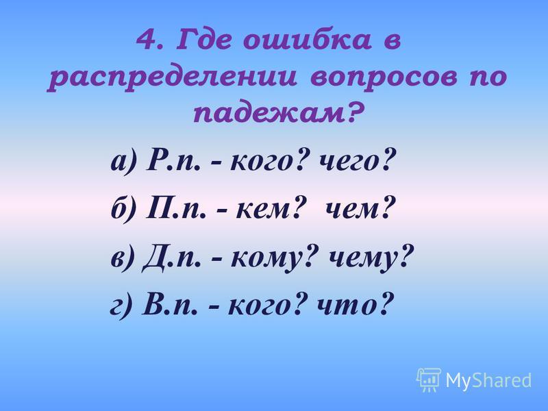 4. Где ошибка в распределении вопросов по падежам? а) Р.п. - кого? чего? б) П.п. - кем? чем? в) Д.п. - кому? чему? г) В.п. - кого? что?