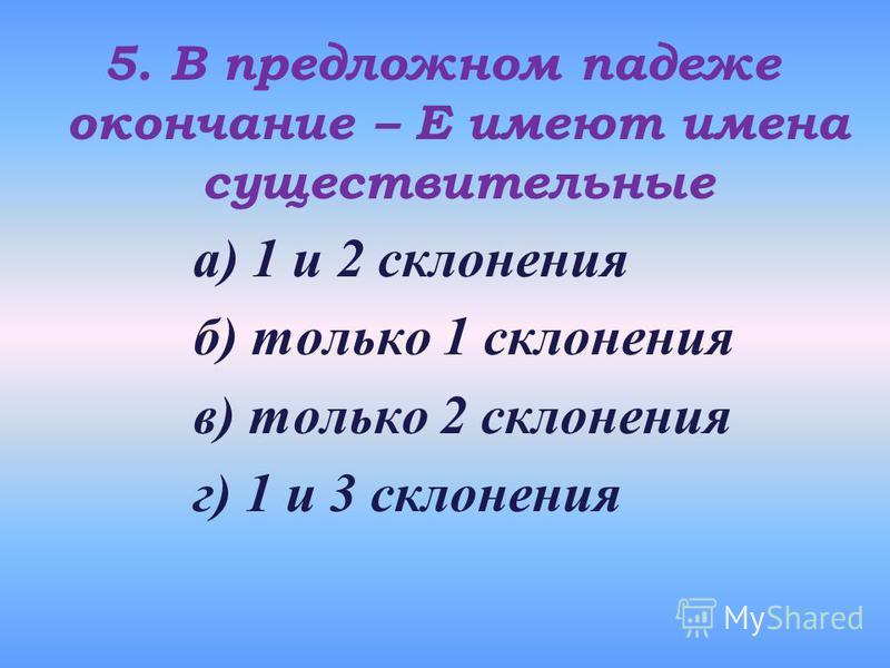5. В предложном падеже окончание – Е имеют имена существительные а) 1 и 2 склонения б) только 1 склонения в) только 2 склонения г) 1 и 3 склонения