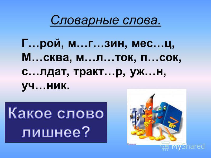 Словарные слова. Г…рой, м…г…зин, мес…ц, М…сква, м…л…ток, п…сок, с…лдат, тракт…р, уж…н, уч…ник.