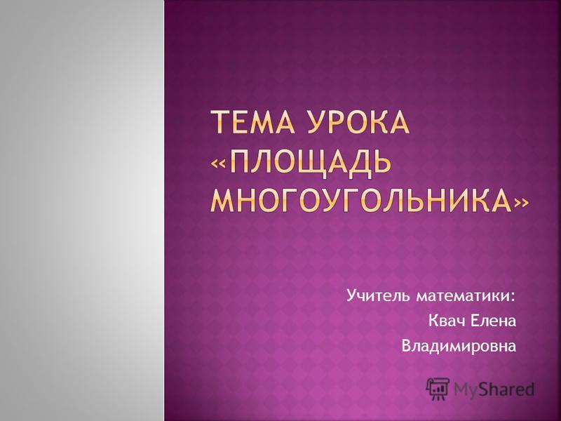 Учитель математики: Квач Елена Владимировна