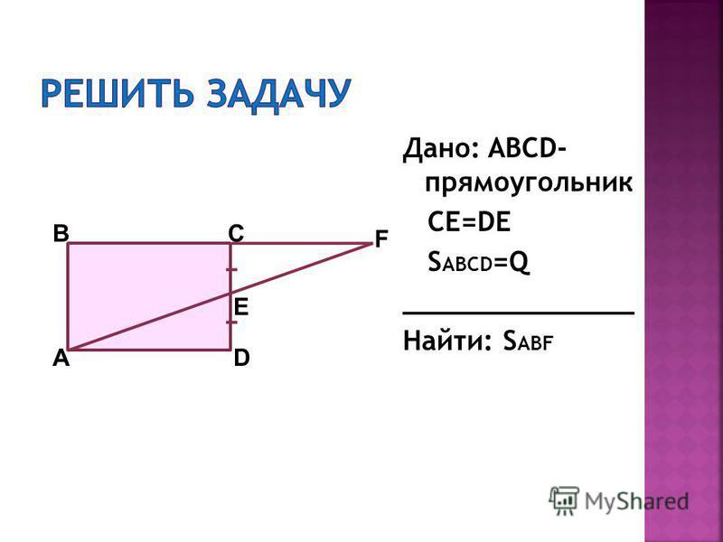 Дано: ABCD- прямоугольник CE=DE S ABCD =Q ______________ Найти: S ABF AD CB E F