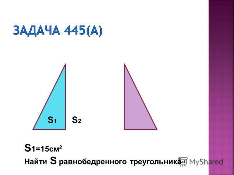S 1 S2S2 S 1=15 см 2 Найти S равнобедренного треугольника