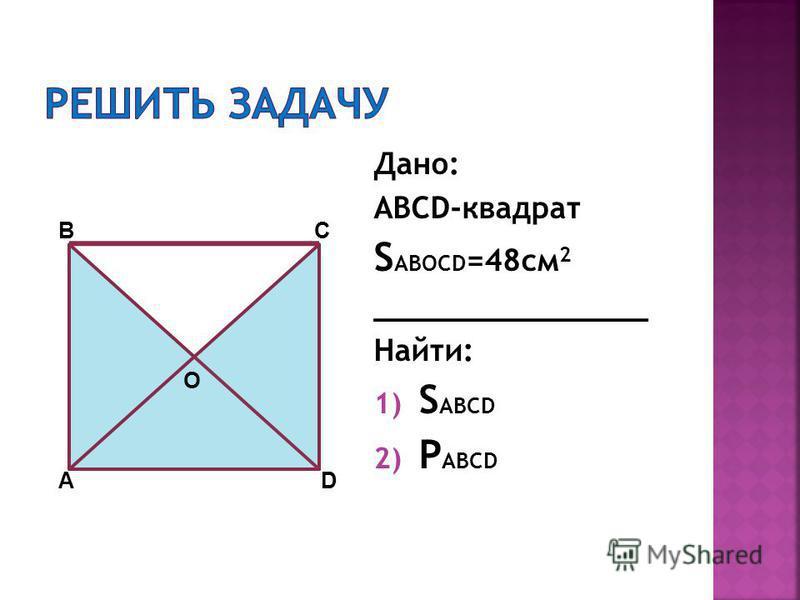 Дано: ABCD-квадрат S ABOCD =48 см 2 _______________ Найти: 1) S ABCD 2) P ABCD А ВС D O