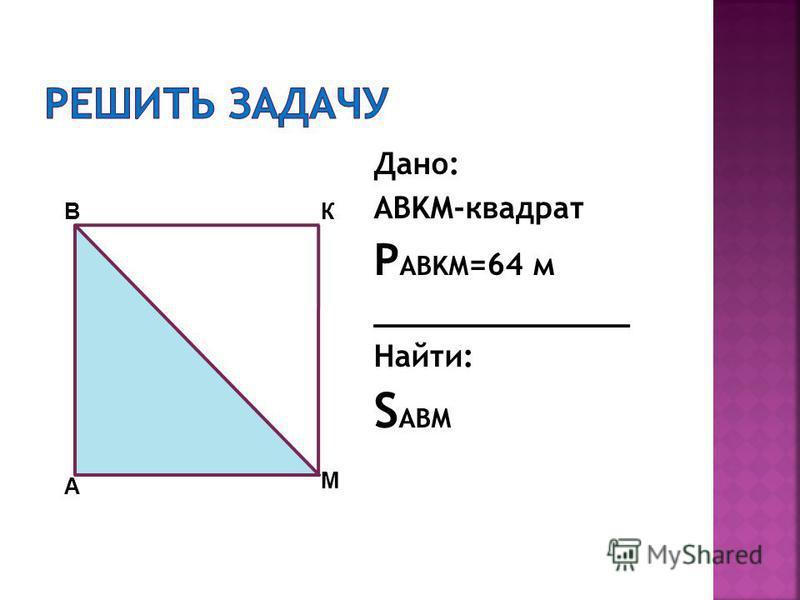 Дано: ABKM-квадрат P ABKM =64 м ______________ Найти: S ABM А ВК М