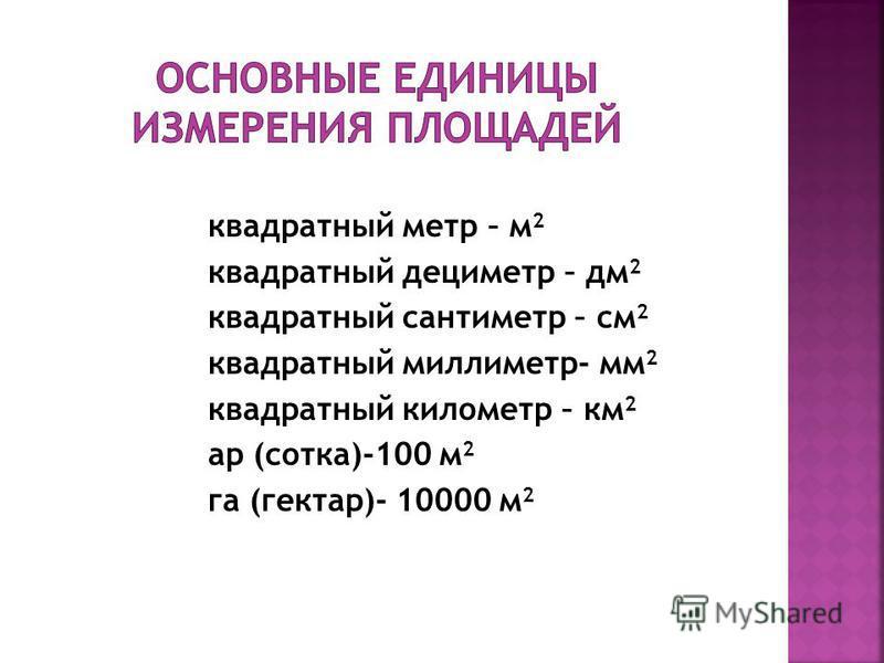 квадратный метр – м 2 квадратный дециметр – дм 2 квадратный сантиметр – см 2 квадратный миллиметр- мм 2 квадратный километр – км 2 ар (сотка)-100 м 2 га (гектар)- 10000 м 2