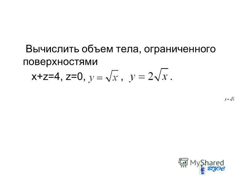 Вычислить объем тела, ограниченного поверхностями x+z=4, z=0,,.