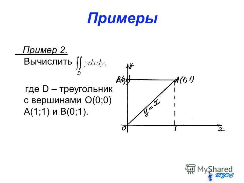 Примеры Пример 2. Вычислить где D – треугольник с вершинами О(0;0), А(1;1) и В(0;1).