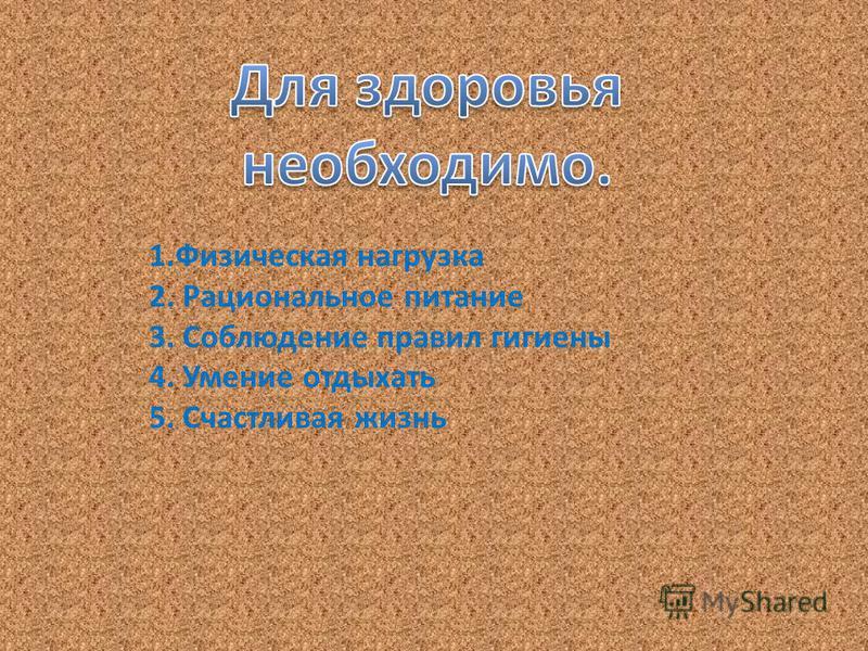 1. Физическая нагрузка 2. Рациональное питание 3. Соблюдение правил гигиены 4. Умение отдыхать 5. Счастливая жизнь