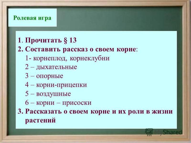 «Конференция корней» Ролевая игра 1. Прочитать § 13 2. Составить рассказ о своем корне: 1- корнеплод, корнеклубни 2 – дыхательные 3 – опорные 4 – корни-прицепки 5 – воздушные 6 – корни – присоски 3. Рассказать о своем корне и их роли в жизни растений