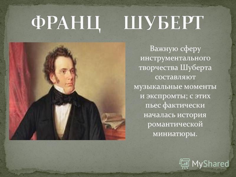 Важную сферу инструментального творчества Шуберта составляют музыкальные моменты и экспромты; с этих пьес фактически началась история романтической миниатюры.