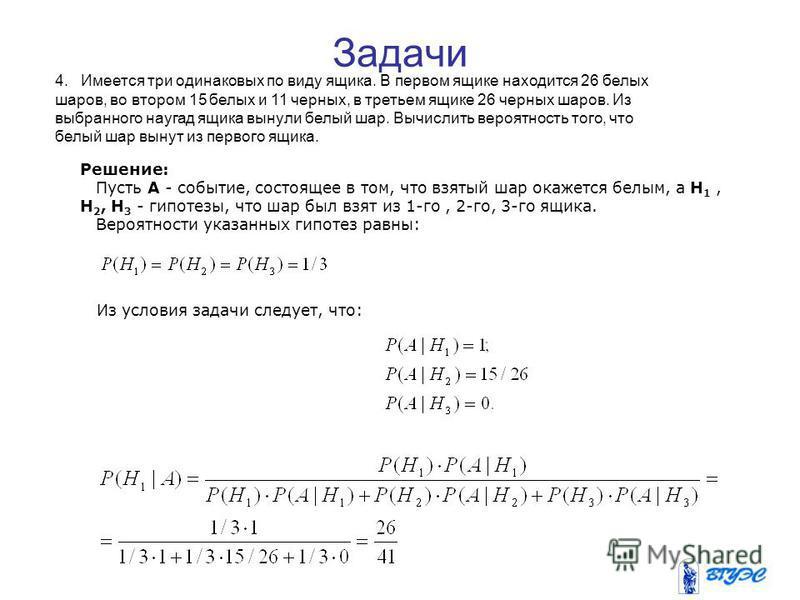 Решение: Пусть A - событие, состоящее в том, что взятый шар окажется белым, а H 1, H 2, Н 3 - гипотезы, что шар был взят из 1-го, 2-го, 3-го ящика. Вероятности указанных гипотез равны: Из условия задачи следует, что: 4. Имеется три одинаковых по виду
