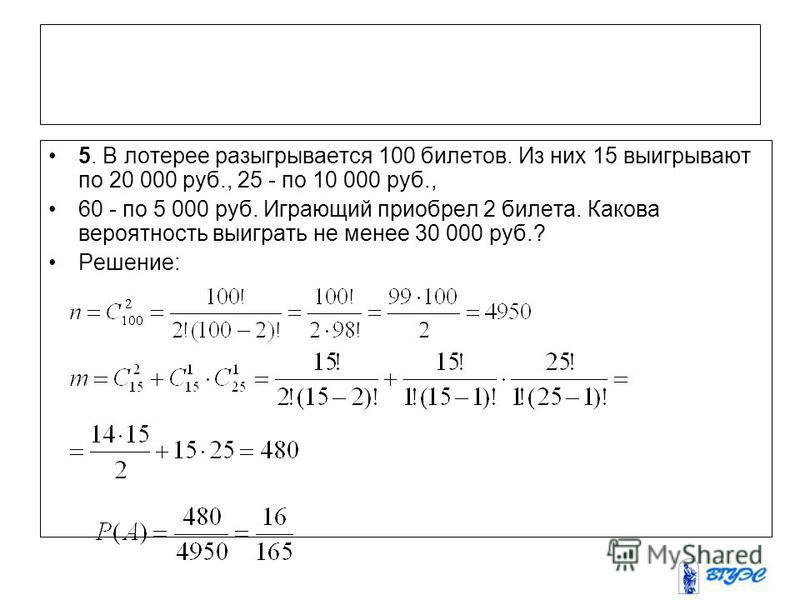 5. В лотерее разыгрывается 100 билетов. Из них 15 выигрывают по 20 000 руб., 25 - по 10 000 руб., 60 - по 5 000 руб. Играющий приобрел 2 билета. Какова вероятность выиграть не менее 30 000 руб.? Решение: