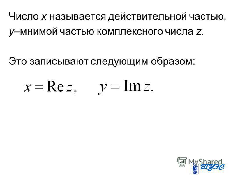 Число x называется действительной частью, y–мнимой частью комплексного числа z. Это записывают следующим образом: