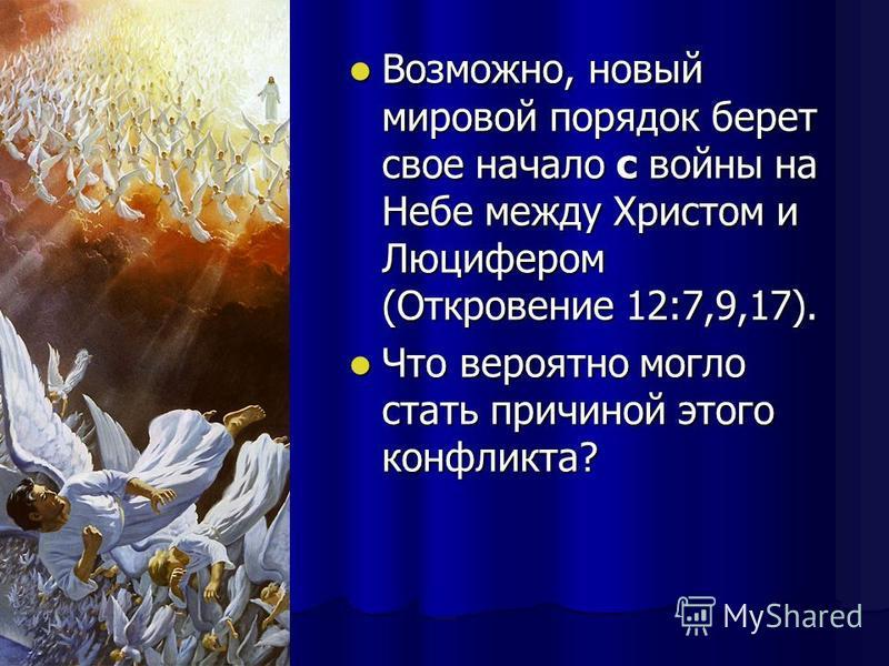 Возможно, новый мировой порядок берет свое начало с войны на Небе между Христом и Люцифером (Откровение 12:7,9,17). Возможно, новый мировой порядок берет свое начало с войны на Небе между Христом и Люцифером (Откровение 12:7,9,17). Что вероятно могло