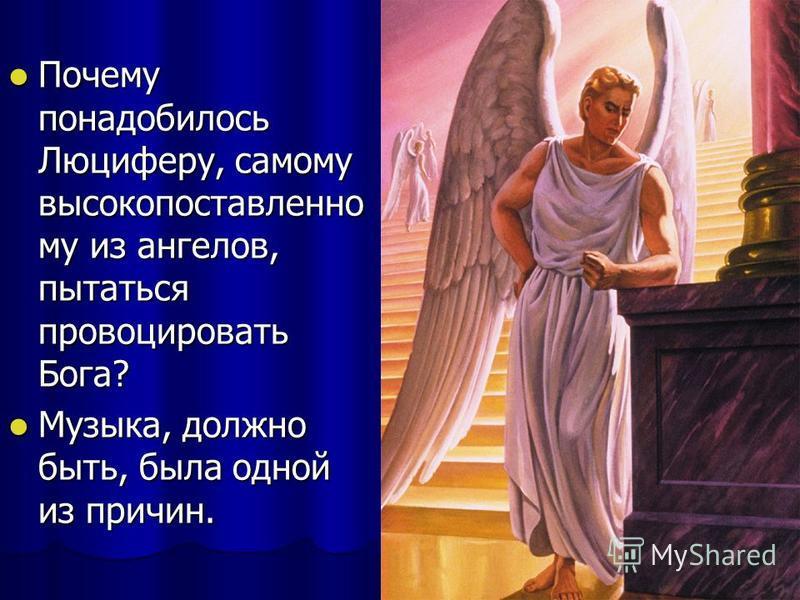 Почему понадобилось Люциферу, самому высокопоставленно му из ангелов, пытаться провоцировать Бога? Почему понадобилось Люциферу, самому высокопоставленно му из ангелов, пытаться провоцировать Бога? Музыка, должно быть, была одной из причин. Музыка, д