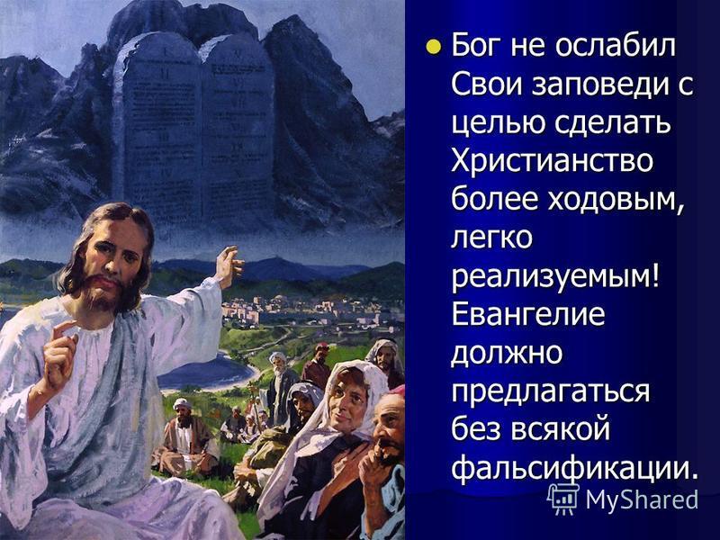 Бог не ослабил Свои заповеди с целью сделать Христианство более ходовым, легко реализуемым! Евангелие должно предлагаться без всякой фальсификации. Бог не ослабил Свои заповеди с целью сделать Христианство более ходовым, легко реализуемым! Евангелие