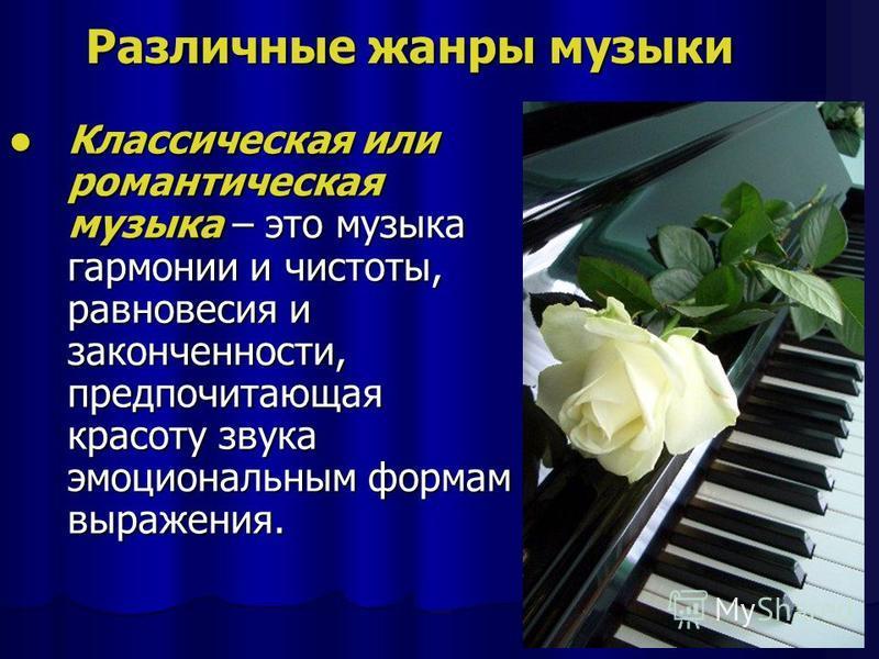 Различные жанры музыки Классическая или романтическая музыка – это музыка гармонии и чистоты, равновесия и законченности, предпочитающая красоту звука эмоциональным формам выражения. Классическая или романтическая музыка – это музыка гармонии и чисто