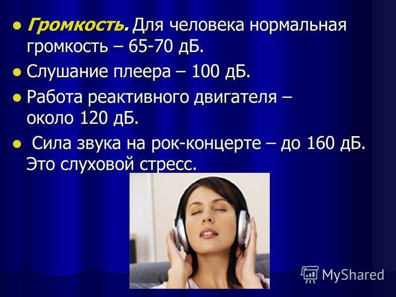 Громкость. Для человека нормальная громкость – 65-70 дБ. Громкость. Для человека нормальная громкость – 65-70 дБ. Слушание плеера – 100 дБ. Слушание плеера – 100 дБ. Работа реактивного двигателя – около 120 дБ. Работа реактивного двигателя – около 12