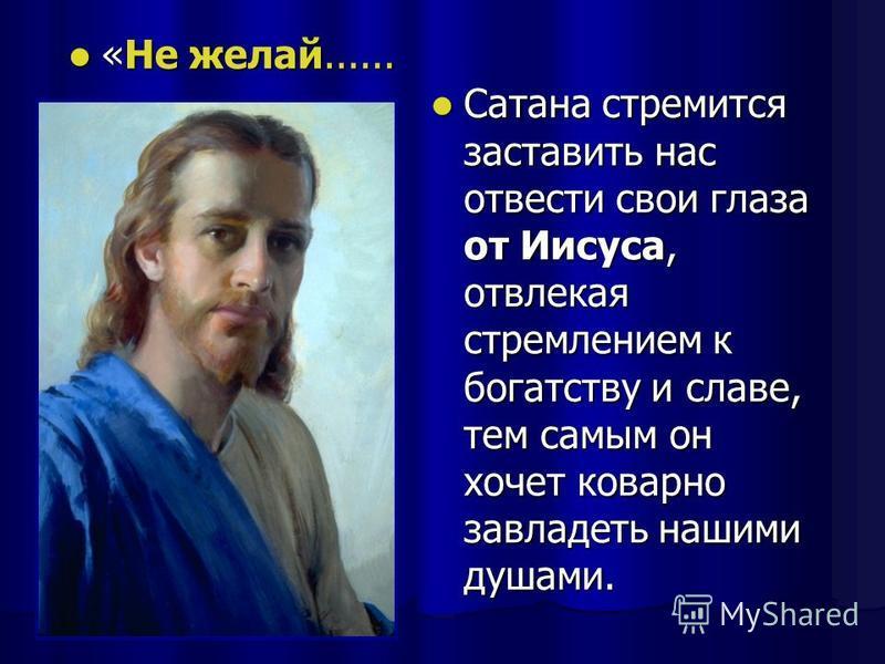 «Не желай...... «Не желай...... Сатана стремится заставить нас отвести свои глаза от Иисуса, отвлекая стремлением к богатству и славе, тем самым он хочет коварно завладеть нашими душами. Сатана стремится заставить нас отвести свои глаза от Иисуса, от