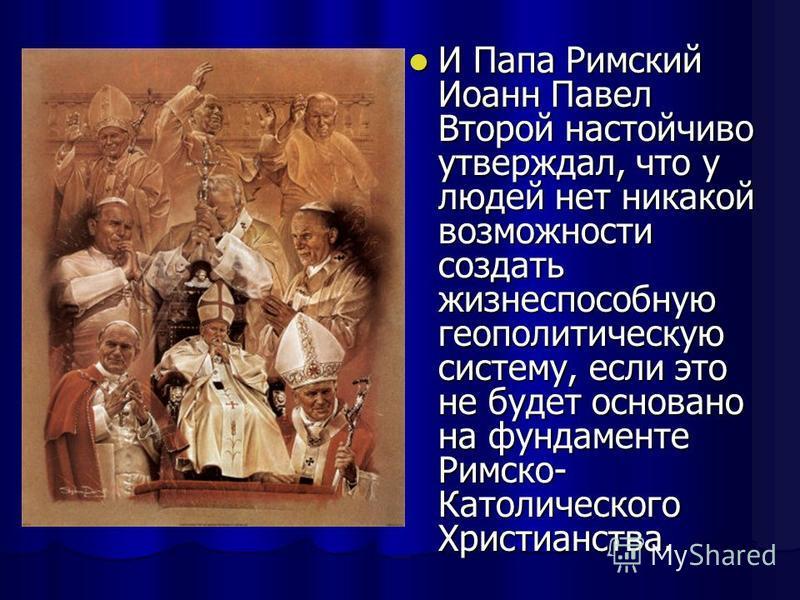И Папа Римский Иоанн Павел Второй настойчиво утверждал, что у людей нет никакой возможности создать жизнеспособную геополитическую систему, если это не будет основано на фундаменте Римско- Католического Христианства. И Папа Римский Иоанн Павел Второй
