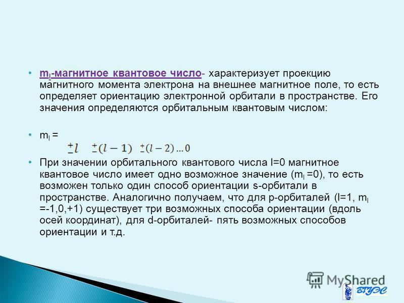 m l -магнитное квантовое число- характеризует проекцию магнитного момента электрона на внешнее магнитное поле, то есть определяет ориентацию электронной орбитали в пространстве. Его значения определяются орбитальным квантовым числом: m l = При значен