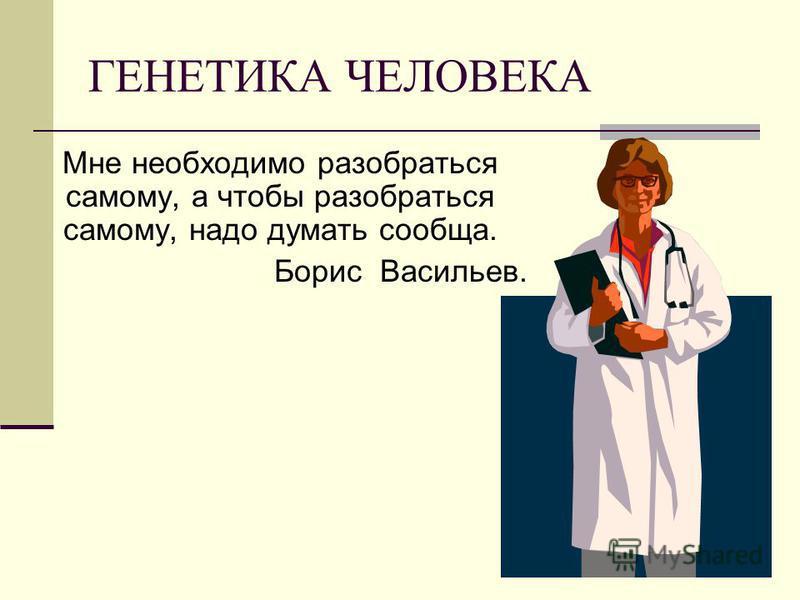 ГЕНЕТИКА ЧЕЛОВЕКА Мне необходимо разобраться самому, а чтобы разобраться самому, надо думать сообща. Борис Васильев.