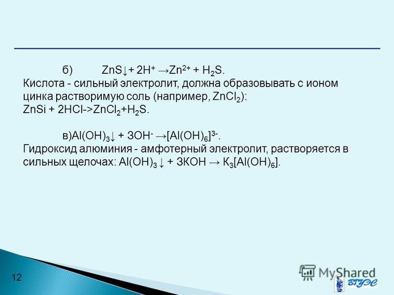 12 б)ZnS+ 2Н + Zn 2+ + H 2 S. Кислота - сильный электролит, должна образовывать с ионом цинка растворимую соль (например, ZnCl 2 ): ZnSi + 2HCl->ZnCl 2 +H 2 S. в)Аl(ОН) 3 + ЗОН - [Аl(ОН) 6 ] 3-. Гидроксид алюминия - амфотерный электролит, растворяет