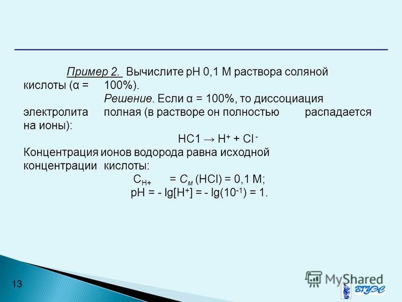 13 Пример 2. Вычислите рН 0,1 М раствора соляной кислоты (α = 100%). Решение. Если α = 100%, то диссоциация электролита полная (в растворе он полностью распадается на ионы): НС1 Н + + Сl - Концентрация ионов водорода равна исходной концентрации кисло