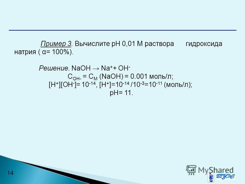 14 Пример 3. Вычислите рН 0,01 М раствора гидроксида натрия ( α= 100%). Решение. NaOH Na + + ОН - С OH- = C M (NaOH) = 0.001 моль/л; [H + ][ОН - ]= 10 -14, [H + ]=10 -14 /10 -3 =10 -11 (моль/л); рН= 11.