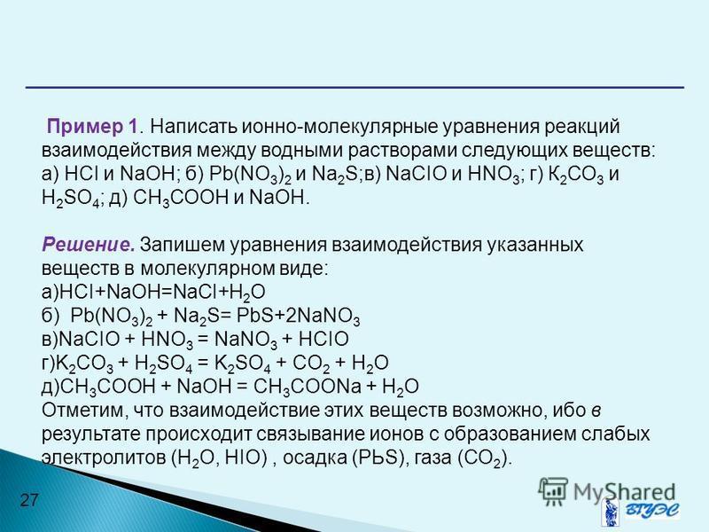 27 Пример 1. Написать ионно-молекулярные уравнения реакций взаимодействия между водными растворами следующих веществ: a) HCI и NaOH; б) Pb(NO 3 ) 2 и Na 2 S;в) NaСIO и HNO 3 ; г) К 2 СО 3 и H 2 SO 4 ; д) СН 3 СООН и NaOH. Решение. Запишем уравнения в