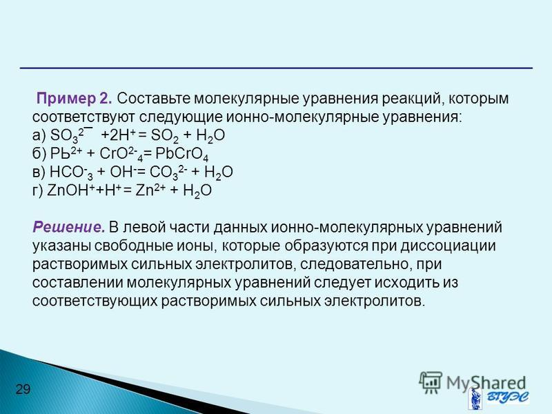 29 Пример 2. Составьте молекулярные уравнения реакций, которым соответствуют следующие ионно-молекулярные уравнения: a) SО 3 2 ¯ +2Н + = SО 2 + Н 2 О б) РЬ 2+ + CrO 2- 4 = PbCrO 4 в) НСО - 3 + ОН - = СО 3 2- + Н 2 О г) ZnОН + +Н + = Zn 2+ + Н 2 О Реш