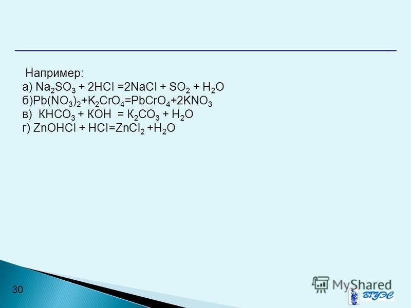 30 Например: а) Na 2 SO 3 + 2HCI =2NaCI + SO 2 + Н 2 О б)Pb(NO 3 ) 2 +K 2 CrO 4 =PbCrO 4 +2KNO 3 в) КНСО 3 + КОН = К 2 СО 3 + Н 2 О г) ZnOHCI + HCI=ZnCI 2 +H 2 O