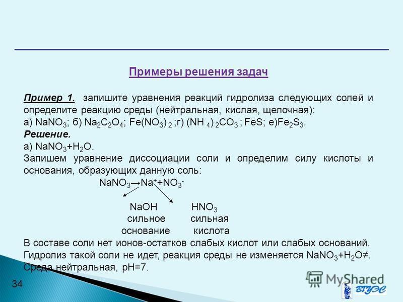 34 Примеры решения задач Пример 1. запишите уравнения реакций гидролиза следующих солей и определите реакцию среды (нейтральная, кислая, щелочная): а) NaNO 3 ; б) Na 2 C 2 O 4 ; Fe(NO 3 ) 2 ;г) (NH 4 ) 2 CO 3 ; FeS; е)Fe 2 S 3. Решение. а) NaNO 3 +Н