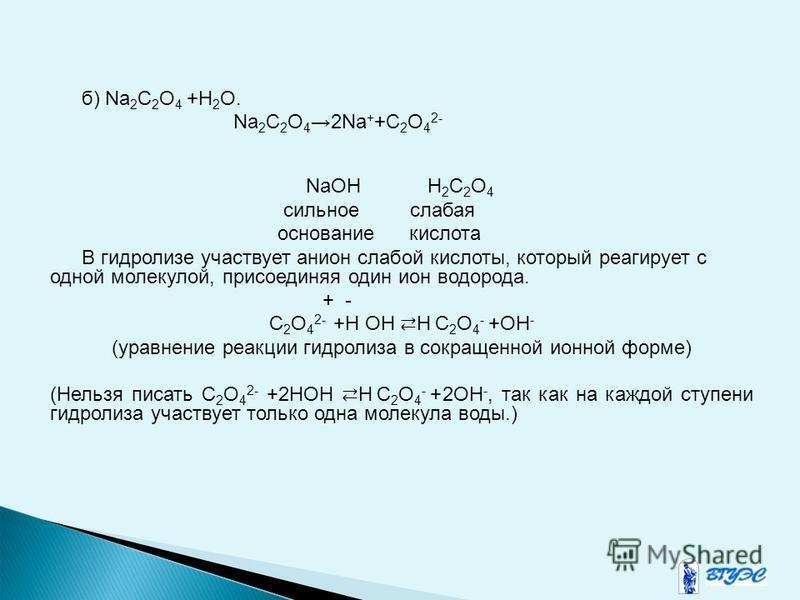 б) Na 2 C 2 O 4 +Н 2 О. Na 2 C 2 O 42Na + +C 2 O 4 2- NaOH H 2 C 2 O 4 сильное слабая основание кислота В гидролизе участвует анион слабой кислоты, который реагирует с одной молекулой, присоединяя один ион водорода. + - C 2 O 4 2- +Н ОН Н C 2 O 4 - +