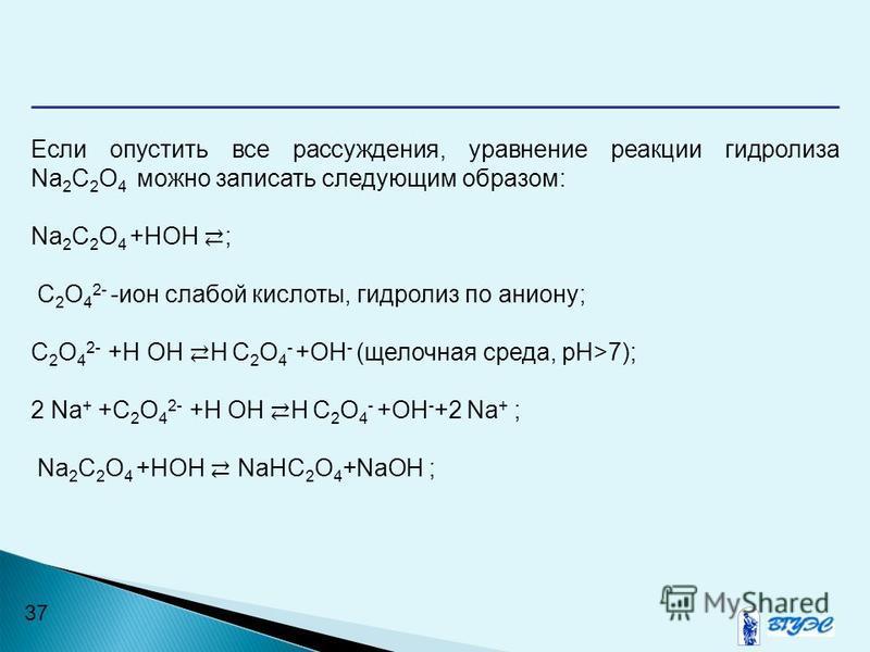 37 Если опустить все рассуждения, уравнение реакции гидролиза Na 2 C 2 O 4 можно записать следующим образом: Na 2 C 2 O 4 +НОН ; C 2 O 4 2- -ион слабой кислоты, гидролиз по аниону; C 2 O 4 2- +Н ОН Н C 2 O 4 - +ОН - (щелочная среда, рН>7); 2 Na + +C